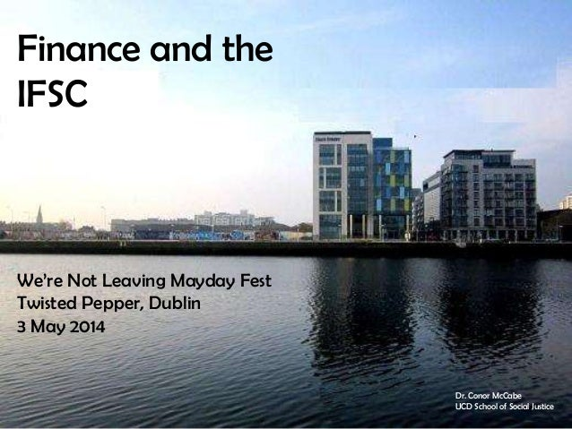 Finance and the IFSC We're Not Leaving Mayday Fest Twisted Pepper, Dublin 3 May 2014 Dr. Conor McCabe UCD School of Social...