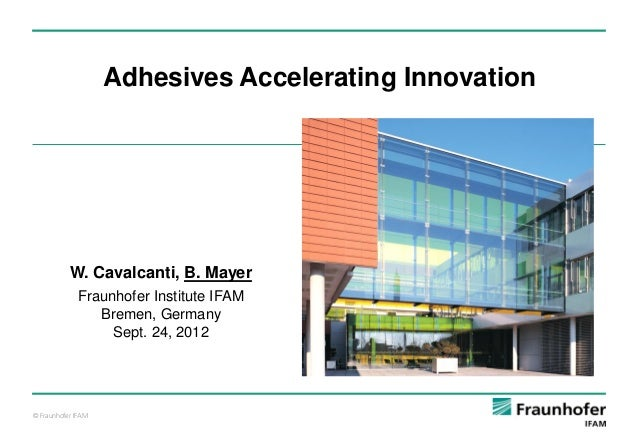 Adhesives Accelerating Innovation  W. Cavalcanti, B. Mayer Fraunhofer Institute IFAM Bremen, Germany Sept. 24, 2012  © Fra...