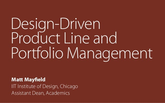 Design-Driven Product Line and Portfolio Management Matt Mayfield IIT Institute of Design, Chicago Assistant Dean, Academi...