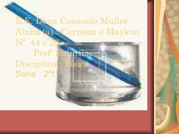 E.E. Dona Consuelo Muller Aluno (a) : Carmem e Maykon Nº. 44 e 26. Profº Suintila  Disciplina : Física   Serie : 2ºf