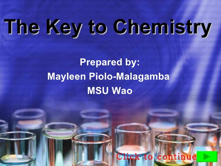 The Key to Chemistry           Prepared by:     Mayleen Piolo-Malagamba            MSU Wao                     Click to co...