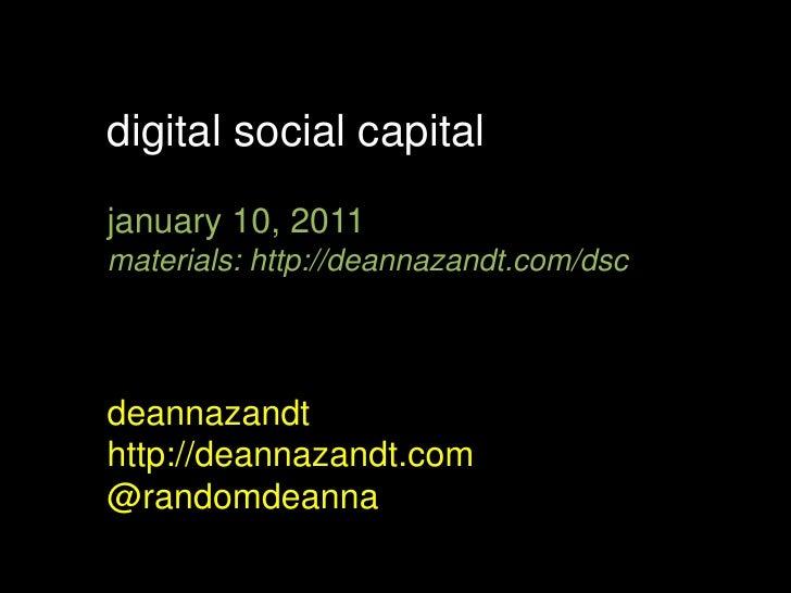 digital social capital<br />january 10, 2011<br />materials: http://deannazandt.com/dsc<br />deannazandt<br />http://deann...
