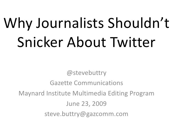 Why Journalists Shouldn't Snicker About Twitter <br />@stevebuttry<br />Gazette Communications<br />Maynard Institute Mult...