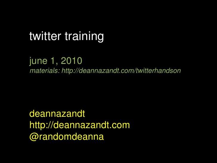 twitter training<br />june 1, 2010<br />materials: http://deannazandt.com/twitterhandson<br />deannazandt<br />http://dean...