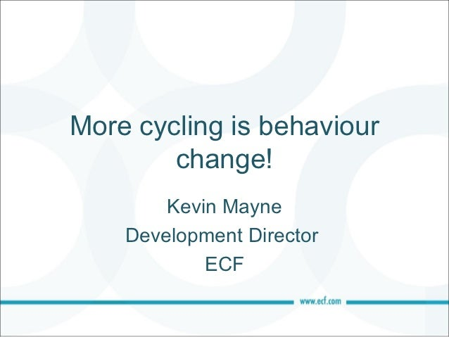 More cycling is behaviour        change!        Kevin Mayne    Development Director            ECF