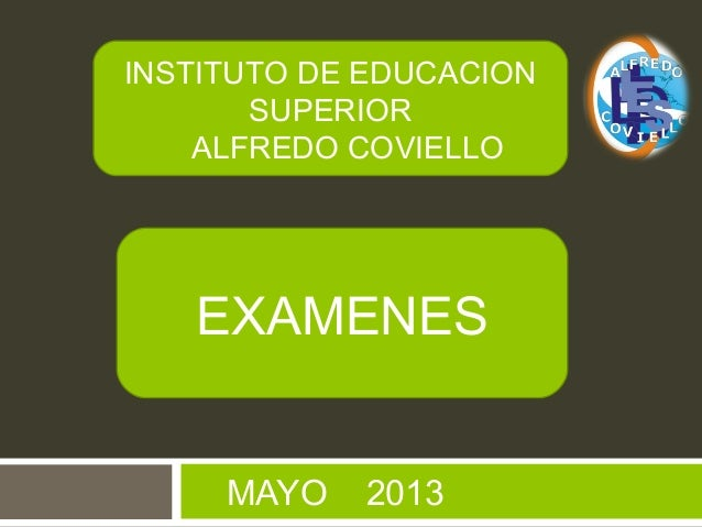 MAYO 2013INSTITUTO DE EDUCACIONSUPERIORALFREDO COVIELLOEXAMENES