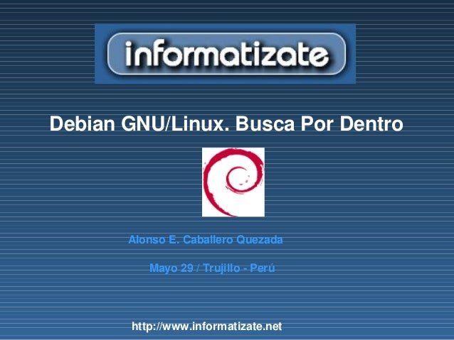 Debian GNU/Linux. Busca Por DentroAlonso E. Caballero QuezadaMayo 29 / Trujillo - Perúhttp://www.informatizate.net