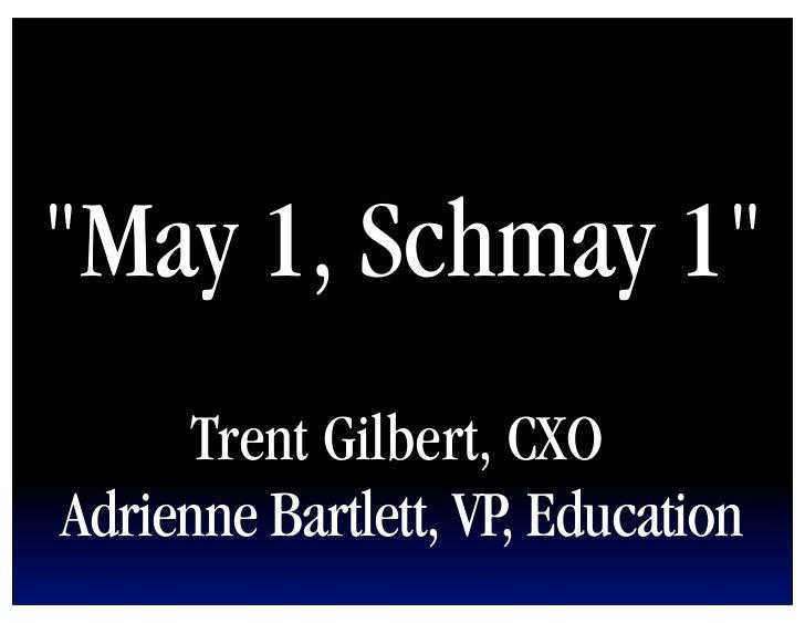 """May 1, Schmay 1""      Trent Gilbert, CXOAdrienne Bartlett, VP, Education"