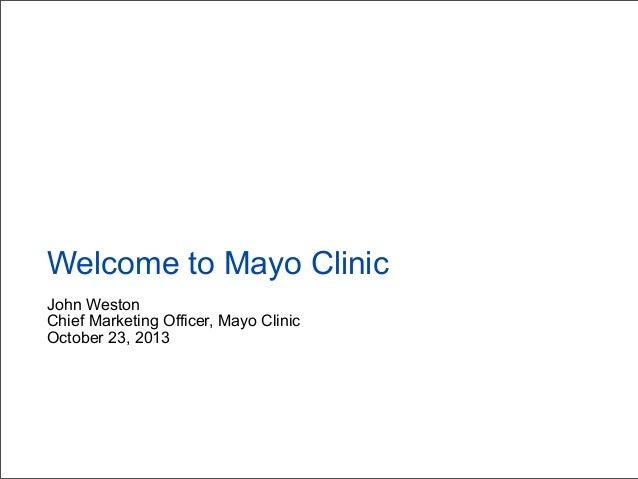 Welcome to Mayo Clinic John Weston Chief Marketing Officer, Mayo Clinic October 23, 2013