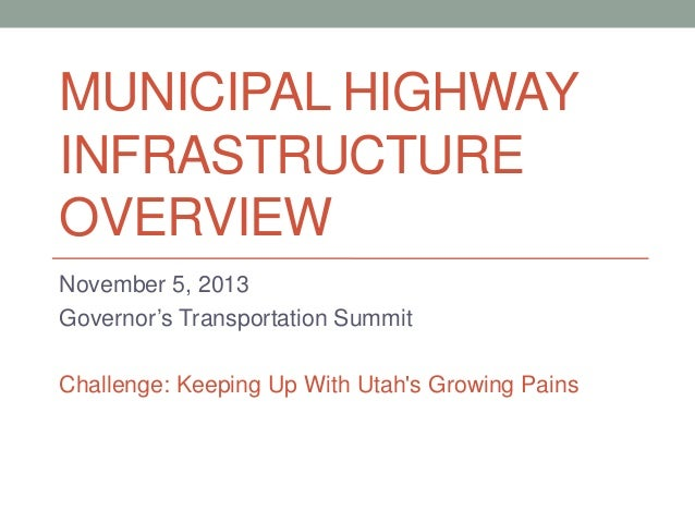 MUNICIPAL HIGHWAY INFRASTRUCTURE OVERVIEW November 5, 2013 Governor's Transportation Summit Challenge: Keeping Up With Uta...