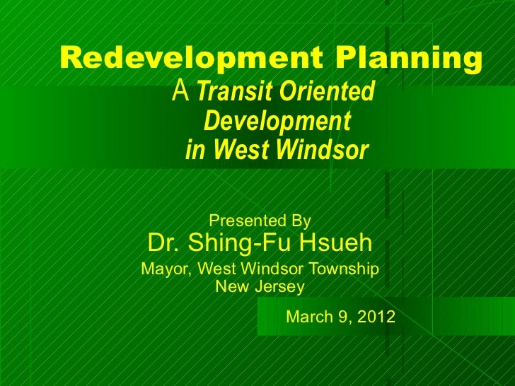 Redevelopment Planning     A Transit Oriented           Development         in West Windsor           Presented By    Dr. ...