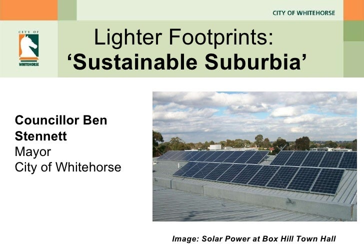 Lighter Footprints:  ' Sustainable Suburbia ' Councillor Ben Stennett Mayor City of Whitehorse Image: Solar Power at Box H...