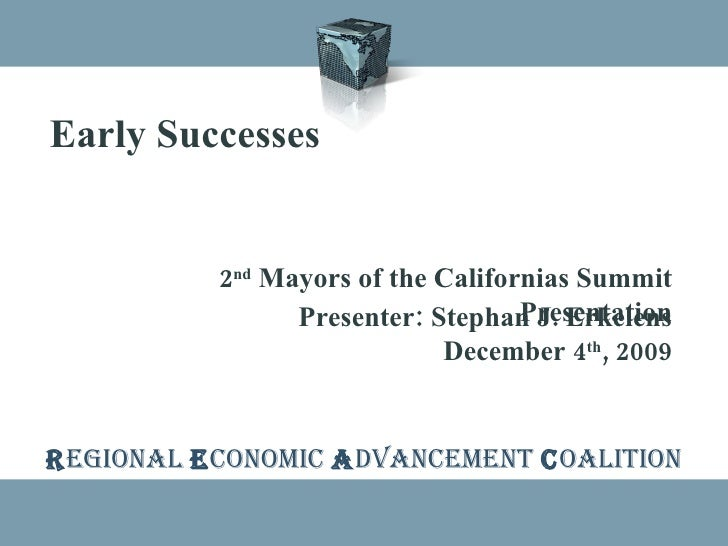 R EGIONAL  E CONOMIC  A DVANCEMENT  C OALITION Early Successes 2 nd  Mayors of the Californias Summit Presentation Present...