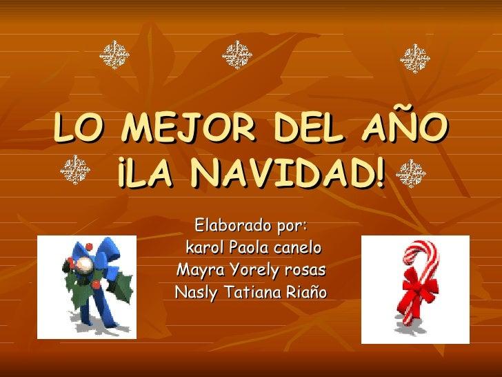 LO MEJOR DEL AÑO ¡LA NAVIDAD! Elaborado por: karol Paola canelo Mayra Yorely rosas Nasly Tatiana Riaño