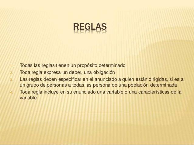 REGLAS 1. Todas las reglas tienen un propósito determinado 2. Toda regla expresa un deber, una obligación 3. Las reglas de...