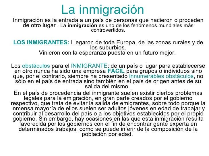 Inmigración es la entrada a un país de personas que nacieron o proceden de otro lugar .  La  inmigración  es uno de los fe...