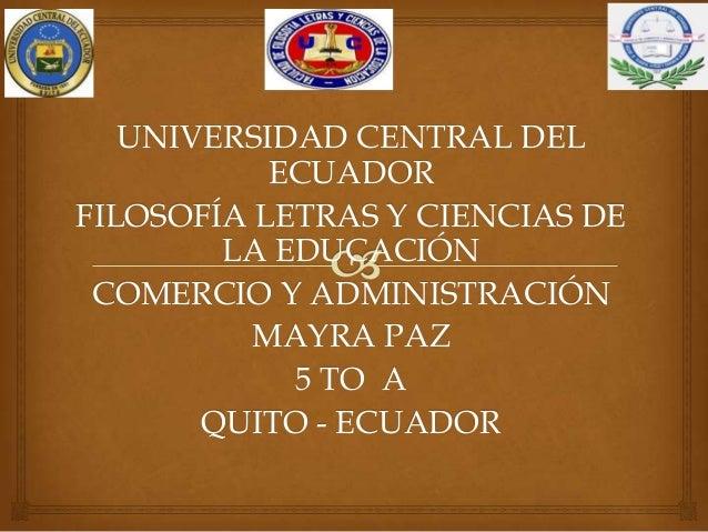UNIVERSIDAD CENTRAL DELECUADORFILOSOFÍA LETRAS Y CIENCIAS DELA EDUCACIÓNCOMERCIO Y ADMINISTRACIÓNMAYRA PAZ5 TO AQUITO - EC...