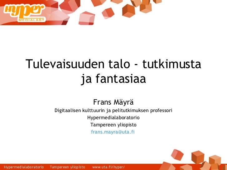 Tulevaisuuden talo - tutkimusta ja fantasiaa Frans Mäyrä Digitaalisen kulttuurin ja pelitutkimuksen professori Hypermedial...