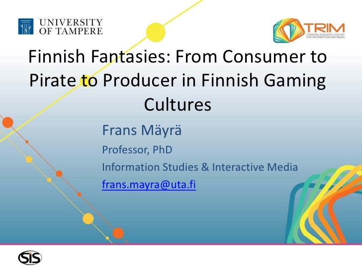 Finnish Fantasies: From Consumer toPirate to Producer in Finnish Gaming              Cultures        Frans Mäyrä        Pr...