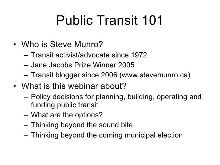 Public Transit 101 <ul><li>Who is Steve Munro? </li></ul><ul><ul><li>Transit activist/advocate since 1972 </li></ul></ul><...