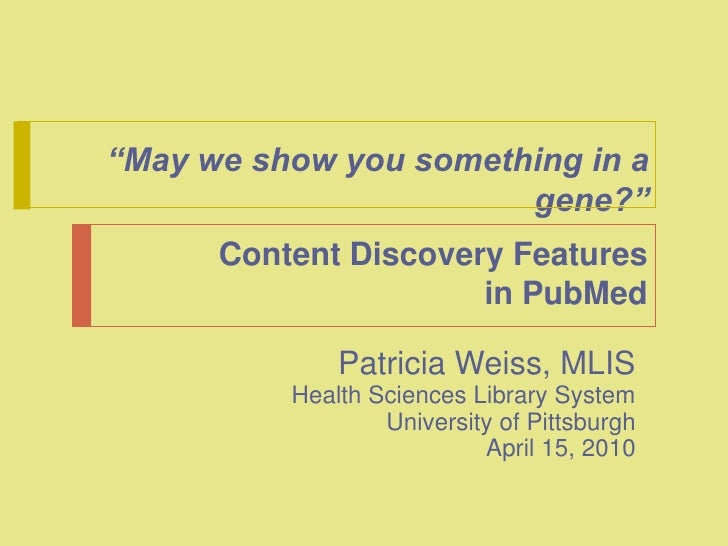 """""""May we show you something in a gene?"""" <br />Content Discovery Features in PubMed<br />Patricia Weiss, MLIS<br />Health Sc..."""
