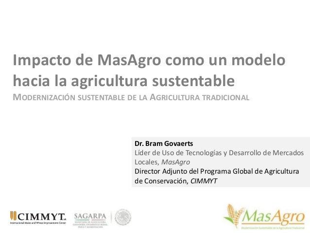 Impacto de MasAgro como un modelo hacia la agricultura sustentable MODERNIZACIÓN SUSTENTABLE DE LA AGRICULTURA TRADICIONAL...