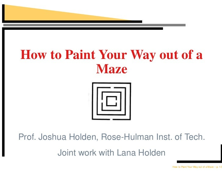 How to Paint Your Way out of a             Maze    Prof. Joshua Holden, Rose-Hulman Inst. of Tech.          Joint work wit...
