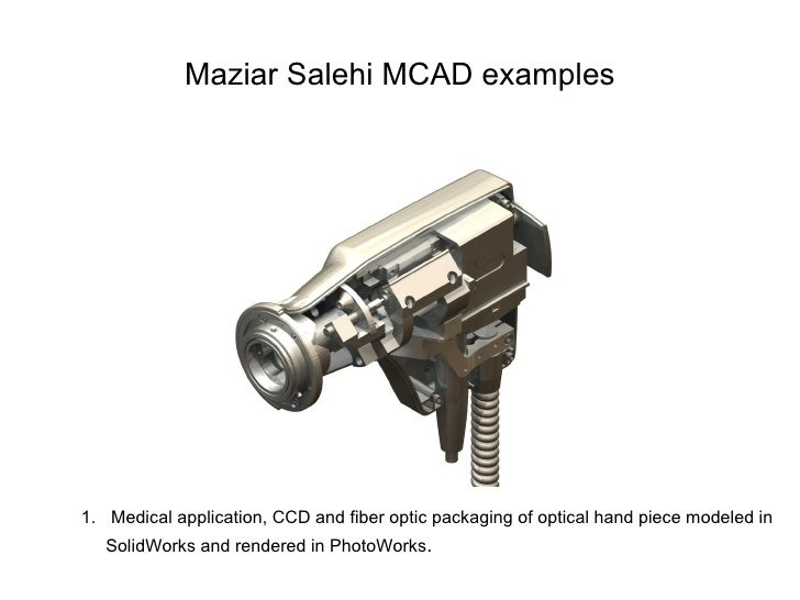 Maziar Salehi MCAD examples     1. Medical application, CCD and fiber optic packaging of optical hand piece modeled in    ...