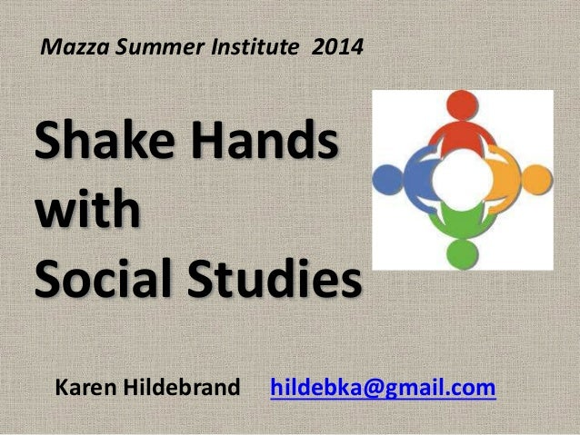 Shake Hands with Social Studies Karen Hildebrand hildebka@gmail.com Mazza Summer Institute 2014
