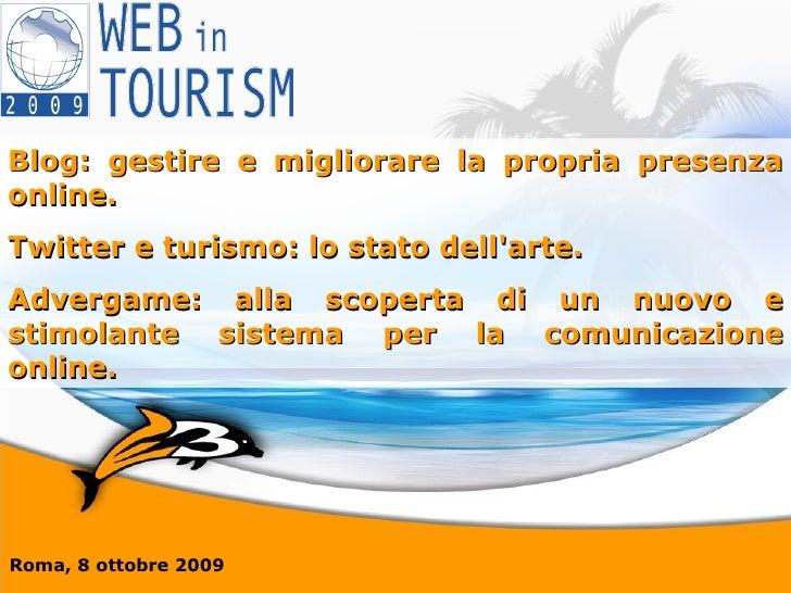 Roma, 8 ottobre 2009 Blog: gestire e migliorare la propria presenza online. Twitter e turismo: lo stato dell'arte. Adverga...