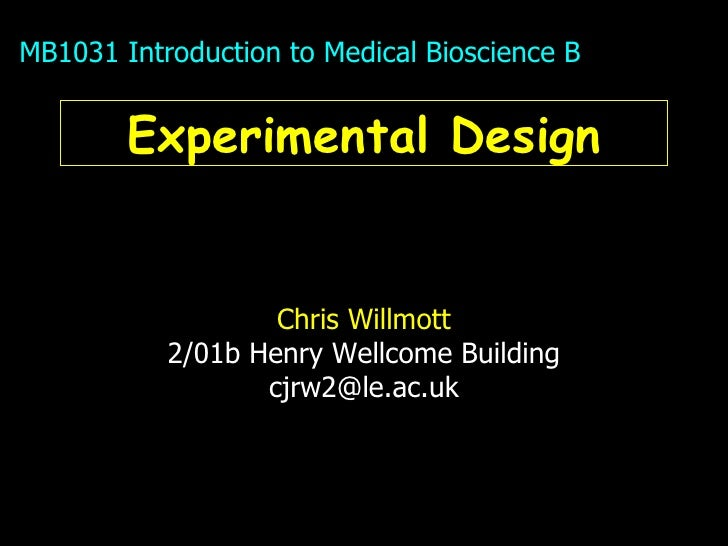 Experimental Design Chris Willmott 2/01b Henry Wellcome Building [email_address] MB1031 Introduction to Medical Bioscience B