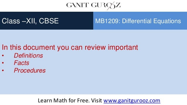In this document you can review important • Definitions • Facts • Procedures Class –XII, CBSE MB1209: Differential Equatio...