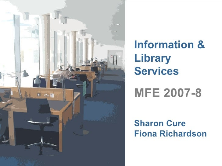 Information & Library Services MFE 2007-8 Sharon Cure Fiona Richardson