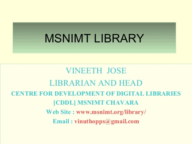 MSNIMT LIBRARYVINEETH JOSELIBRARIAN AND HEADCENTRE FOR DEVELOPMENT OF DIGITAL LIBRARIES[CDDL] MSNIMT CHAVARAWeb Site : www...
