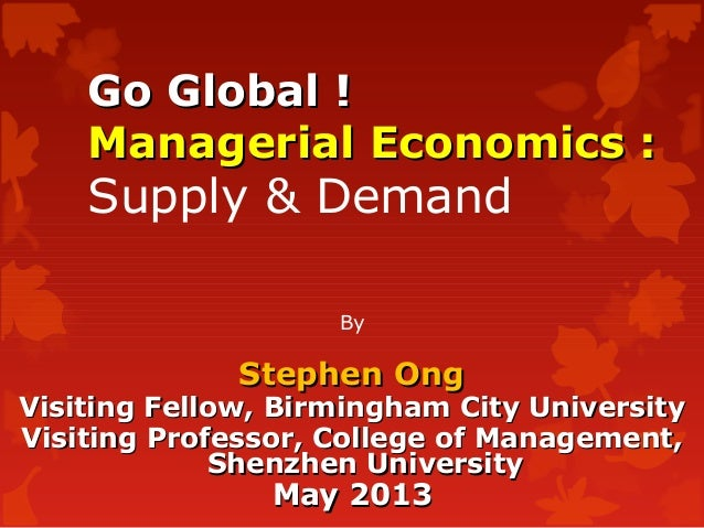 Go Global !Go Global !Managerial Economics :Managerial Economics :Supply & DemandByStephen OngStephen OngVisiting Fellow, ...