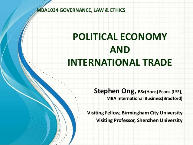 POLITICAL ECONOMY AND INTERNATIONAL TRADE Stephen Ong, BSc(Hons) Econs (LSE), MBA International Business(Bradford) Visitin...