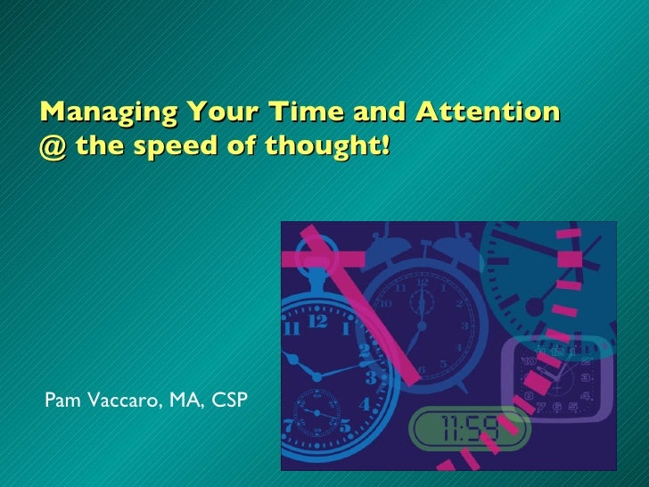 Managing Your Time and Attention @ the speed of thought! Pam Vaccaro, MA, CSP