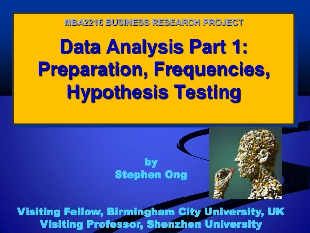 Data Analysis Part 1: Preparation, Frequencies, Hypothesis Testing MBA2216 BUSINESS RESEARCH PROJECT by Stephen Ong Visiti...