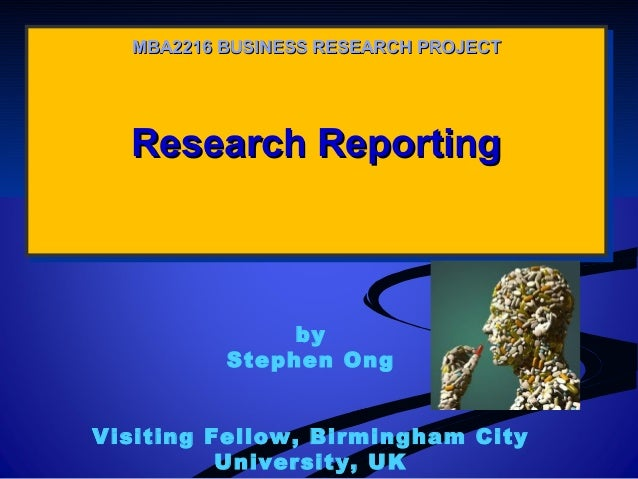 MBA2216 BUSINESS RESEARCH PROJECT  Research Reporting Research Reporting  by Stephen Ong Visiting Fellow, Birmingham City ...