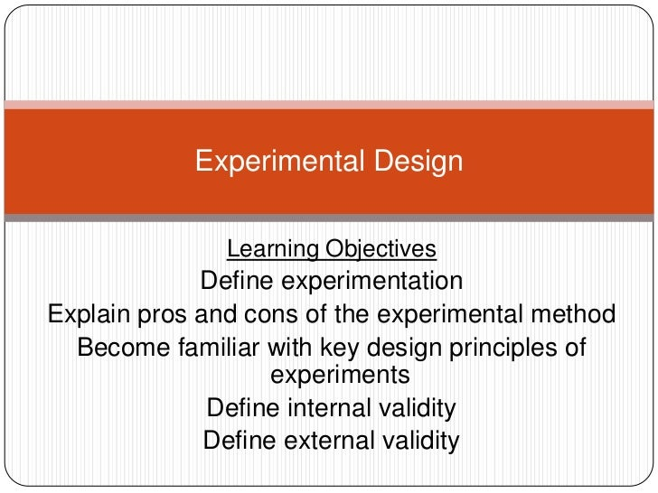 Experimental Design               Learning Objectives             Define experimentationExplain pros and cons of the exper...