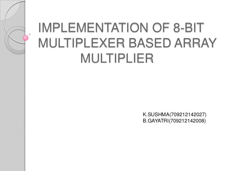 IMPLEMENTATION OF 8-BITMULTIPLEXER BASED ARRAY      MULTIPLIER             K.SUSHMA(709212142027)             B.GAYATRI(70...