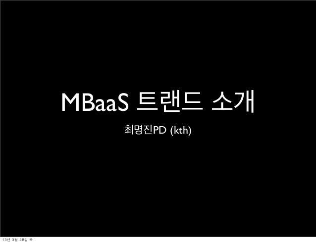 MBaaS 트랜드 소개                     최명진PD (kth)13년 3월 28일 목