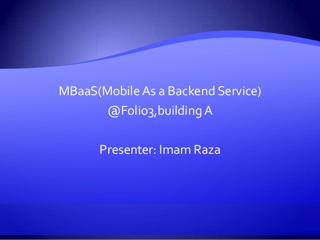 MBaaS(Mobile As a Backend Service) @Folio3,building A Presenter: Imam Raza