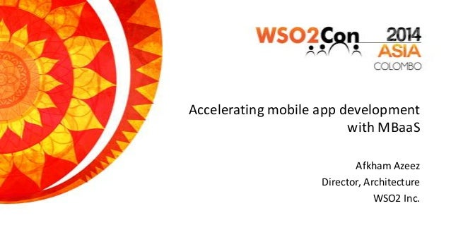 Accelerating mobile app development with MBaaS Afkham Azeez Director, Architecture WSO2 Inc.