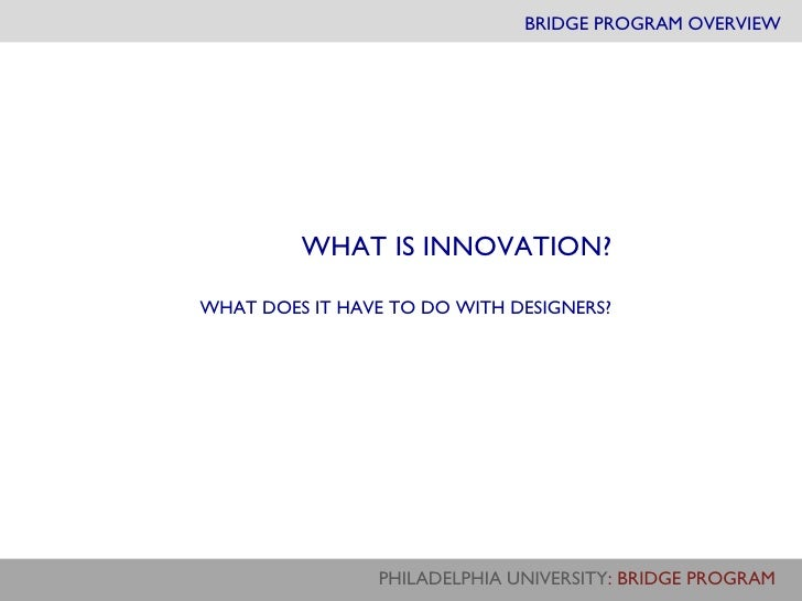 BRIDGE PROGRAM OVERVIEW WHAT IS INNOVATION? WHAT DOES IT HAVE TO DO WITH DESIGNERS?