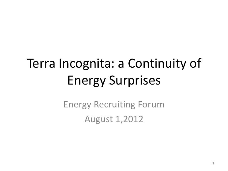 Terra Incognita: a Continuity of        Energy Surprises      Energy Recruiting Forum          August 1,2012              ...