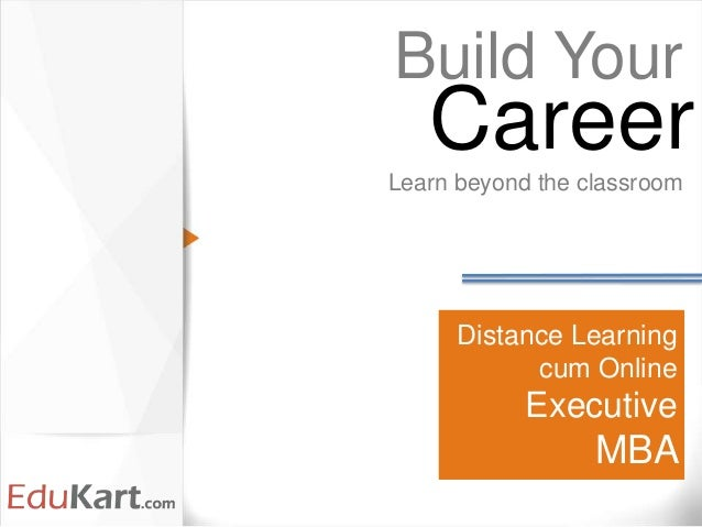 Distance Learning cum Online Executive MBA Build Your Learn beyond the classroom Career