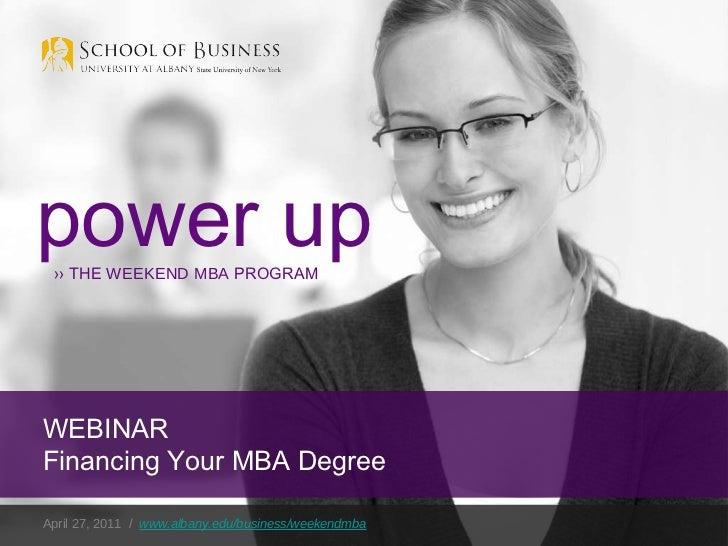 April 27, 2011  /  www.albany.edu/business/weekendmba power up ››  THE  WEEKEND MBA  PROGRAM WEBINAR Financing Your MBA De...