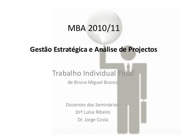 MBA 2010/11 Gestão Estratégica e Análise de Projectos  Trabalho Individual Final de Bruno Miguel Branco  Docentes dos Semi...