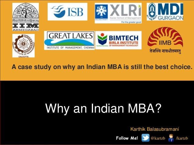 A case study on why an Indian MBA is still the best choice.  Why an Indian MBA? Karthik Balasubramani Follow Me!  @kartzb ...
